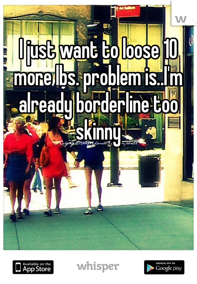 I just want to loose 10 more lbs. problem is..I'm already borderline too skinny