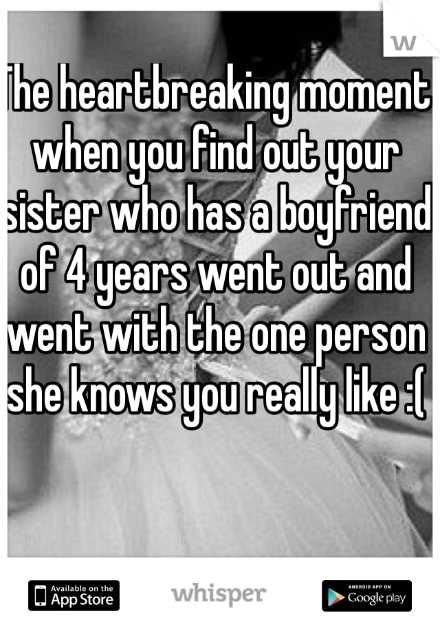 The heartbreaking moment when you find out your sister who has a boyfriend of 4 years went out and went with the one person she knows you really like :(