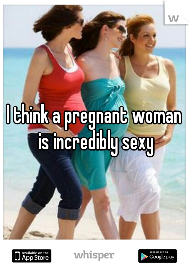 I think a pregnant woman is incredibly sexy