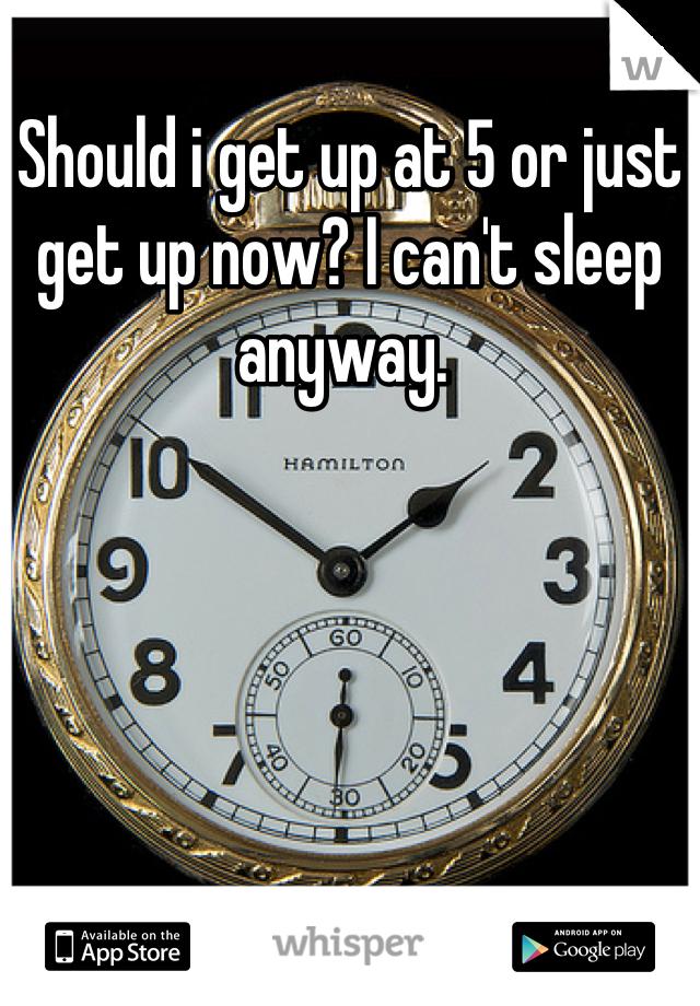 Should i get up at 5 or just get up now? I can't sleep anyway.