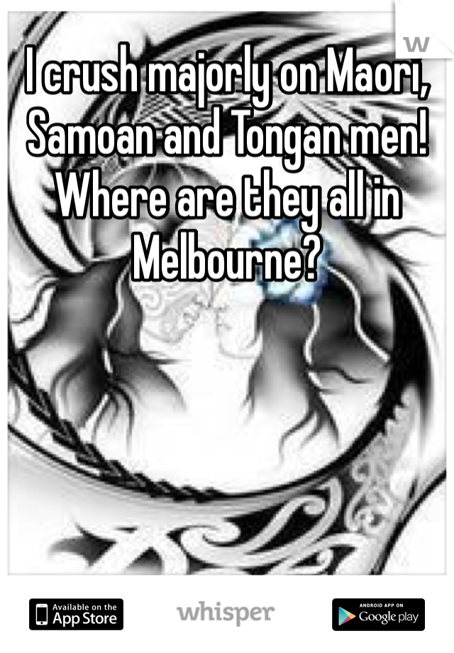 I crush majorly on Maori, Samoan and Tongan men! Where are they all in Melbourne?