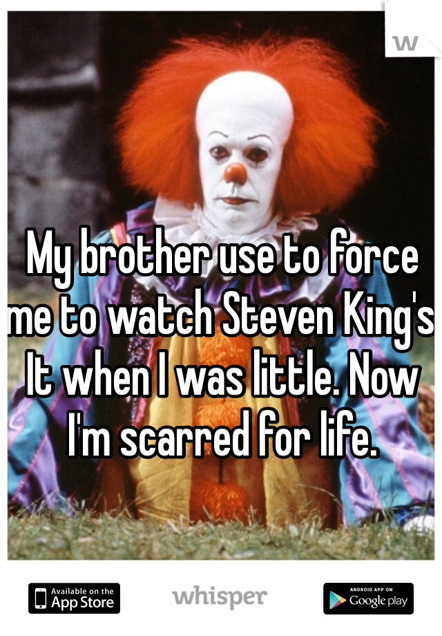 My brother use to force me to watch Steven King's It when I was little. Now I'm scarred for life.