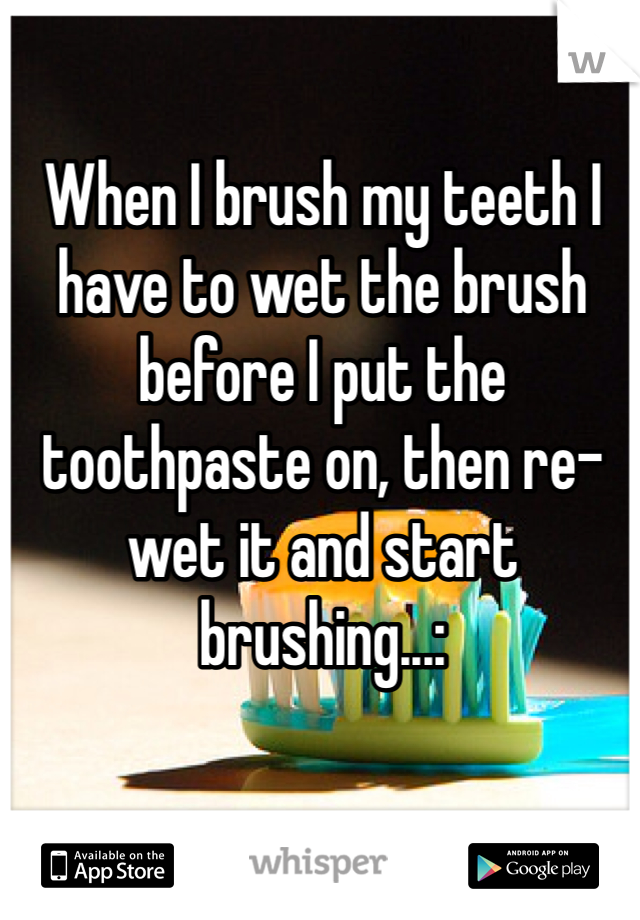 When I brush my teeth I have to wet the brush before I put the toothpaste on, then re-wet it and start brushing...: