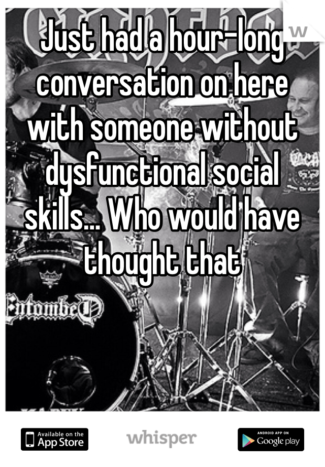 Just had a hour-long conversation on here with someone without dysfunctional social skills… Who would have thought that