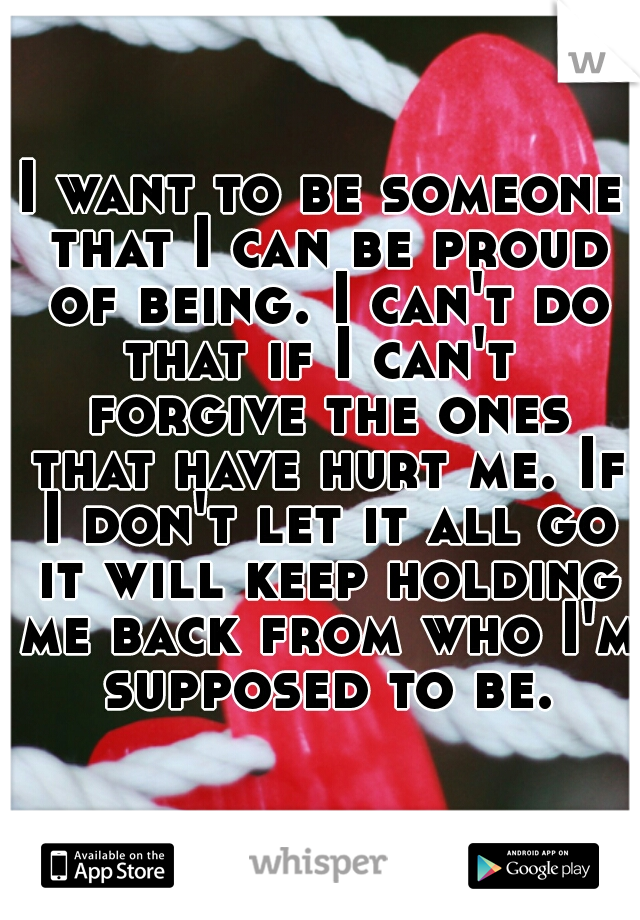 I want to be someone that I can be proud of being. I can't do that if I can't  forgive the ones that have hurt me. If I don't let it all go it will keep holding me back from who I'm supposed to be.
