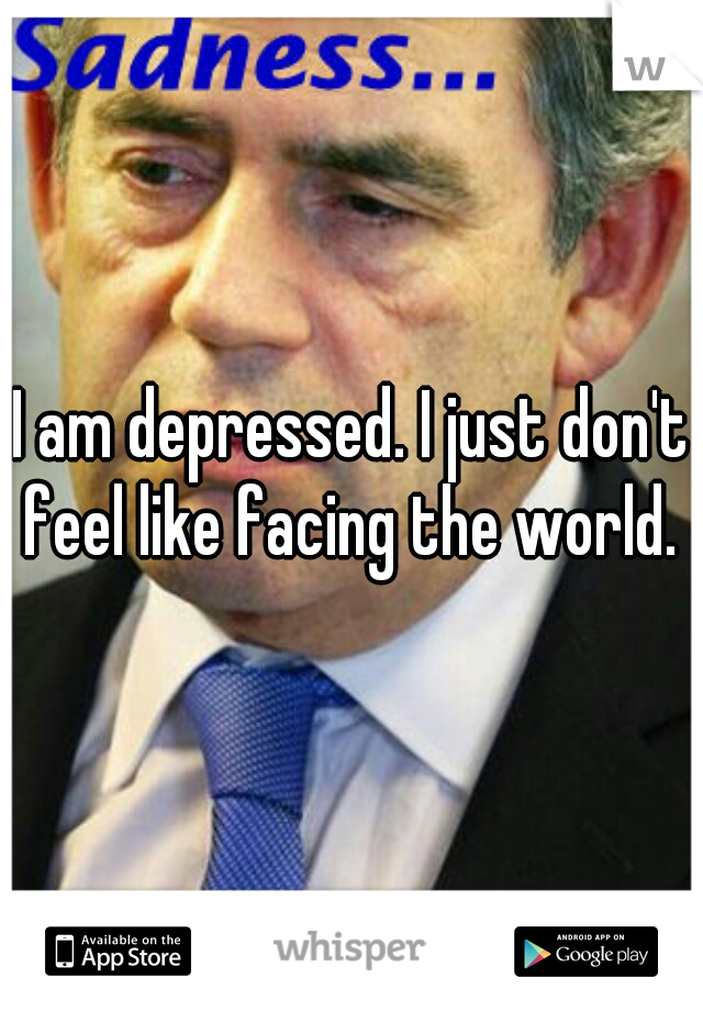 I am depressed. I just don't feel like facing the world.