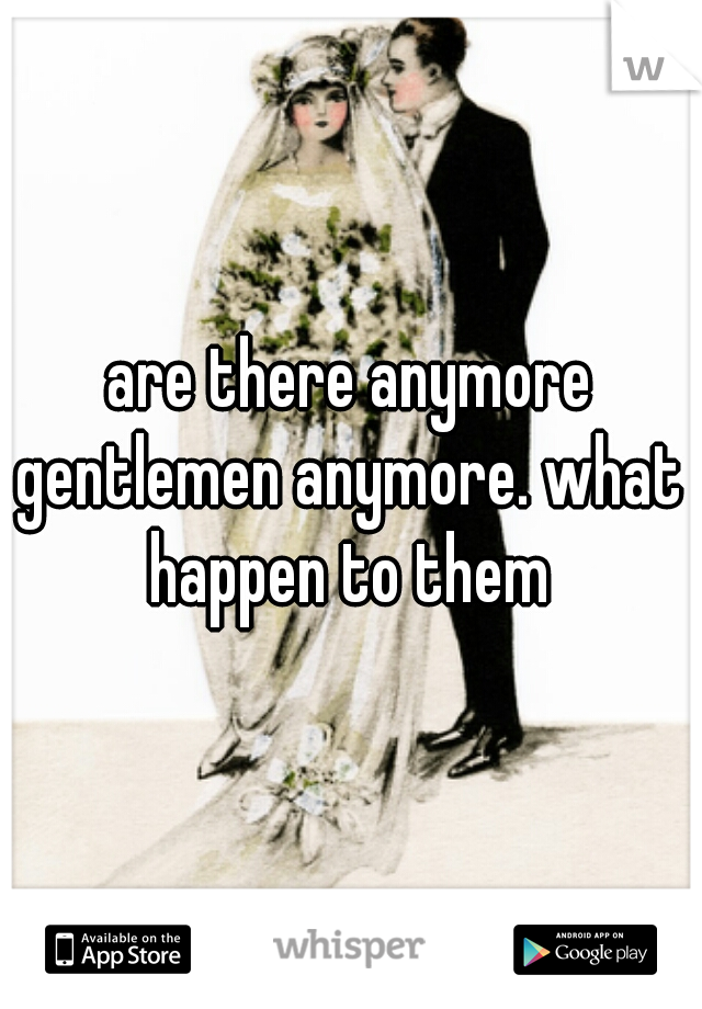 are there anymore gentlemen anymore. what  happen to them