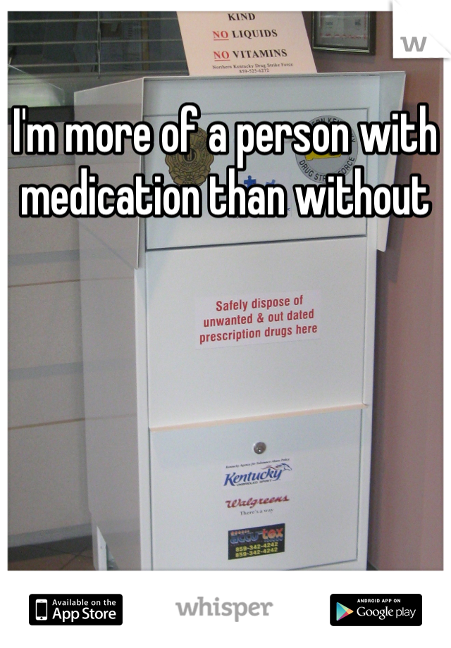 I'm more of a person with medication than without