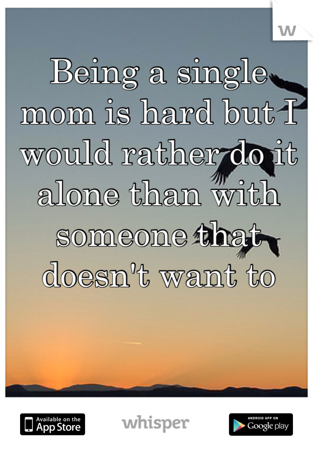 Being a single mom is hard but I would rather do it alone than with someone that doesn't want to