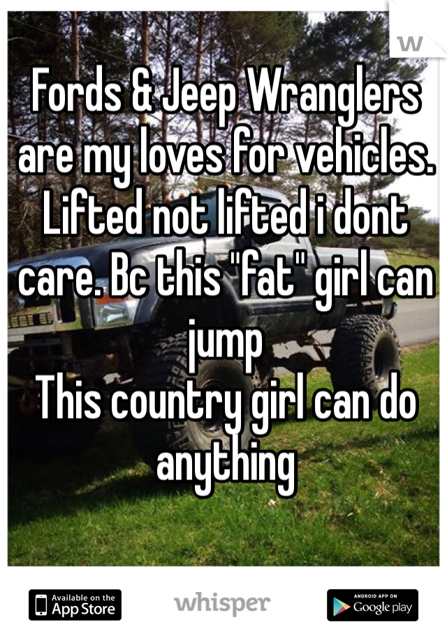 "Fords & Jeep Wranglers are my loves for vehicles. Lifted not lifted i dont care. Bc this ""fat"" girl can jump This country girl can do anything"