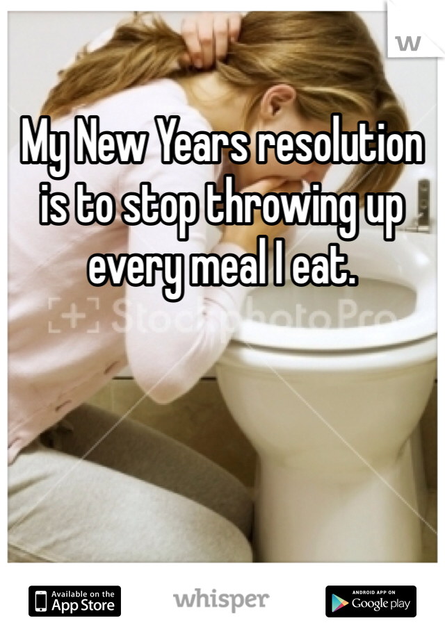 My New Years resolution is to stop throwing up every meal I eat.