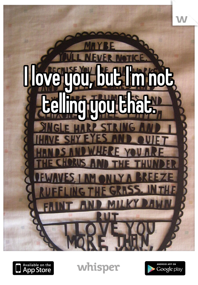 I love you, but I'm not telling you that.