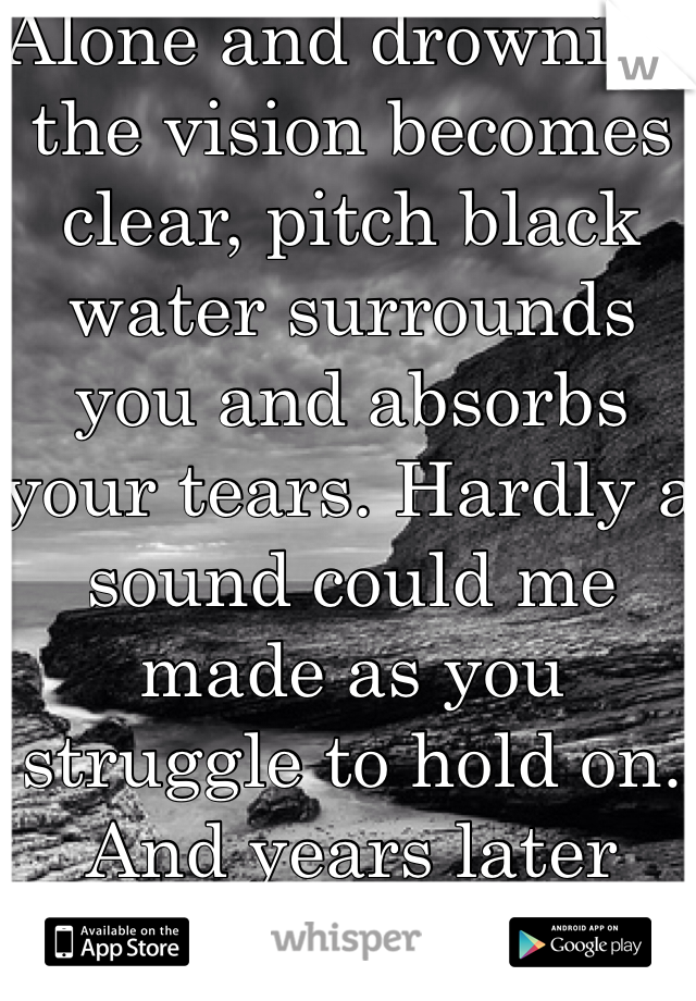 Alone and drowning the vision becomes clear, pitch black water surrounds you and absorbs your tears. Hardly a sound could me made as you struggle to hold on. And years later you'll wonder when it was, when your world came and gone.