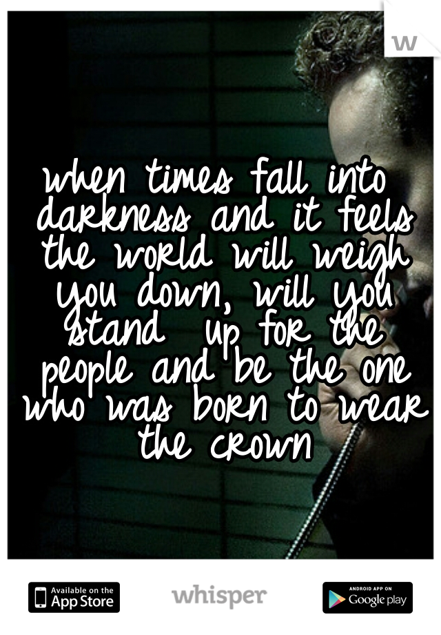 when times fall into darkness and it feels the world will weigh you down, will you stand  up for the people and be the one who was born to wear the crown
