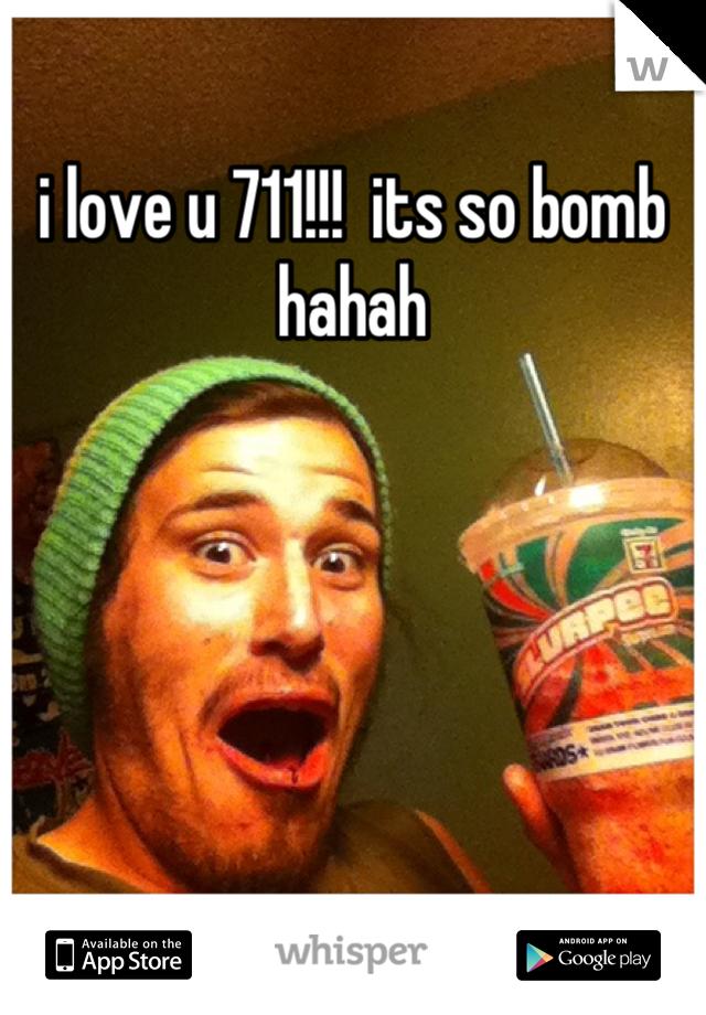 i love u 711!!!  its so bomb hahah