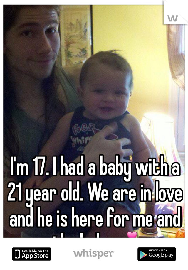 I'm 17. I had a baby with a 21 year old. We are in love and he is here for me and the baby💕