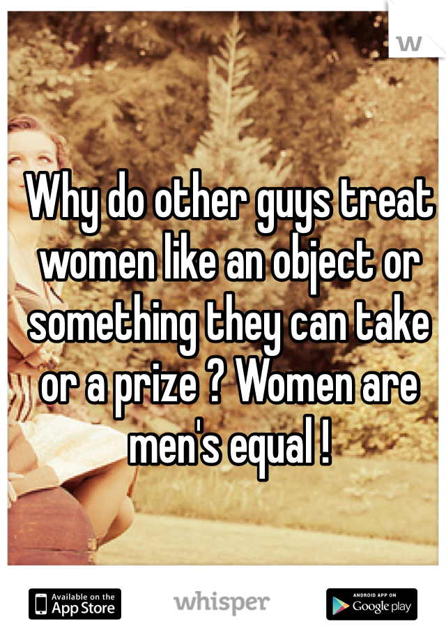 Why do other guys treat women like an object or something they can take or a prize ? Women are men's equal !