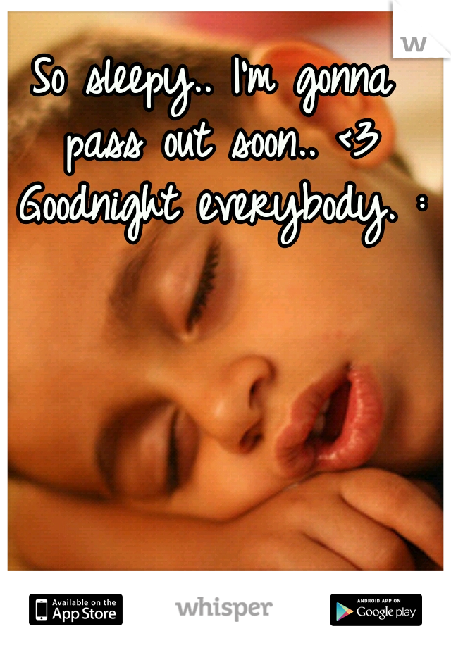 So sleepy.. I'm gonna pass out soon.. <3 Goodnight everybody. :*
