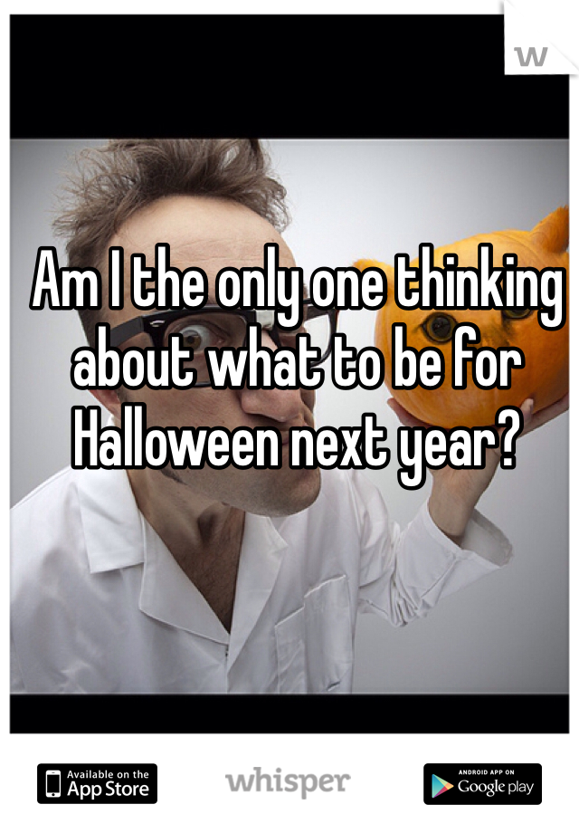 Am I the only one thinking about what to be for Halloween next year?