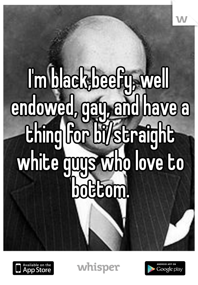 I'm black,beefy, well endowed, gay, and have a thing for bi/straight white guys who love to bottom.