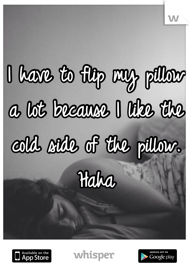 I have to flip my pillow a lot because I like the cold side of the pillow. Haha
