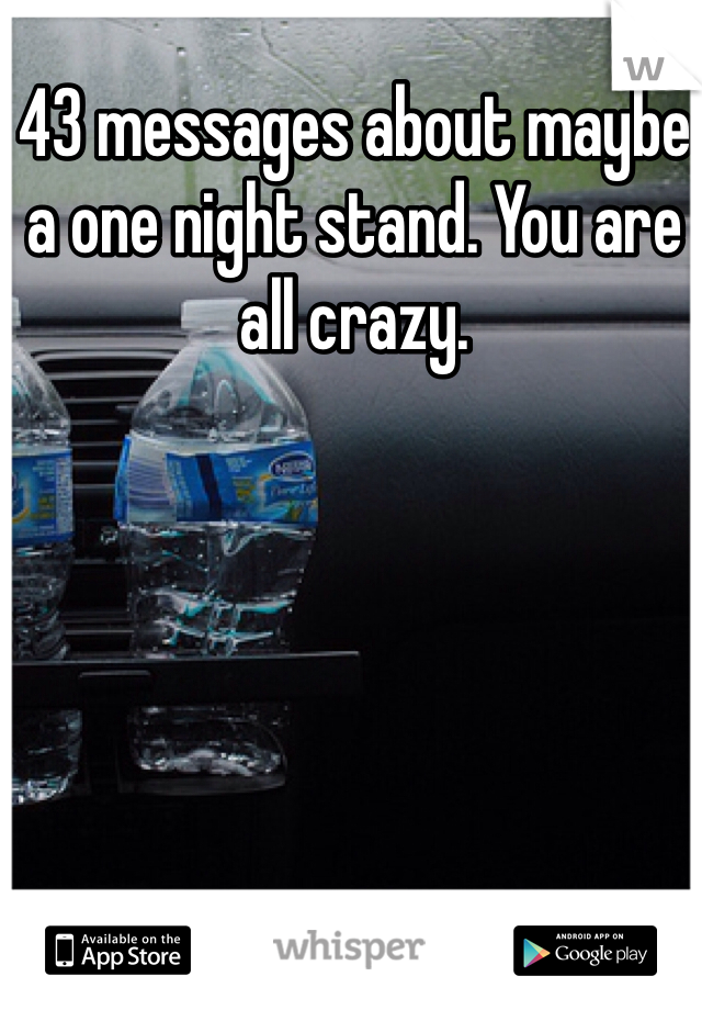 43 messages about maybe a one night stand. You are all crazy.