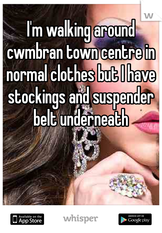 I'm walking around cwmbran town centre in normal clothes but I have stockings and suspender belt underneath
