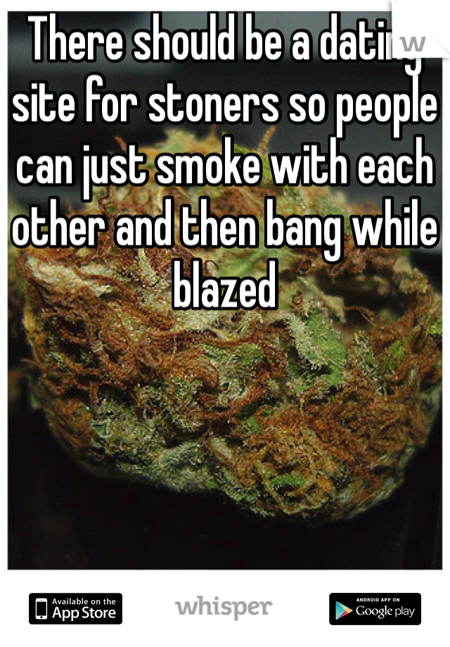 There should be a dating site for stoners so people can just smoke with each other and then bang while blazed