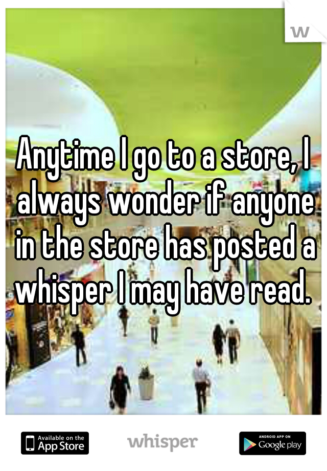 Anytime I go to a store, I always wonder if anyone in the store has posted a whisper I may have read.