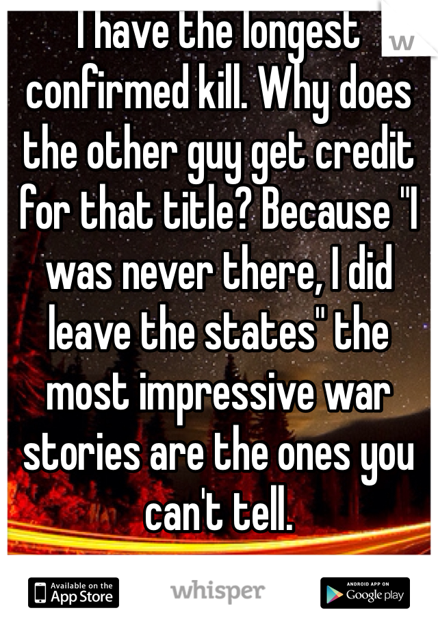 """I have the longest confirmed kill. Why does the other guy get credit for that title? Because """"I was never there, I did leave the states"""" the most impressive war stories are the ones you can't tell."""