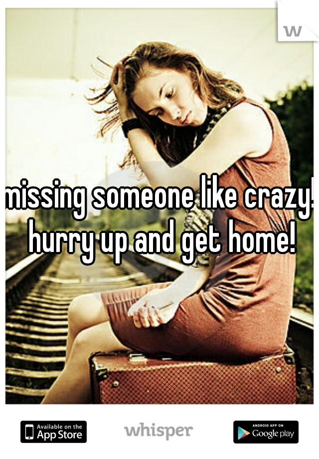 missing someone like crazy! hurry up and get home!