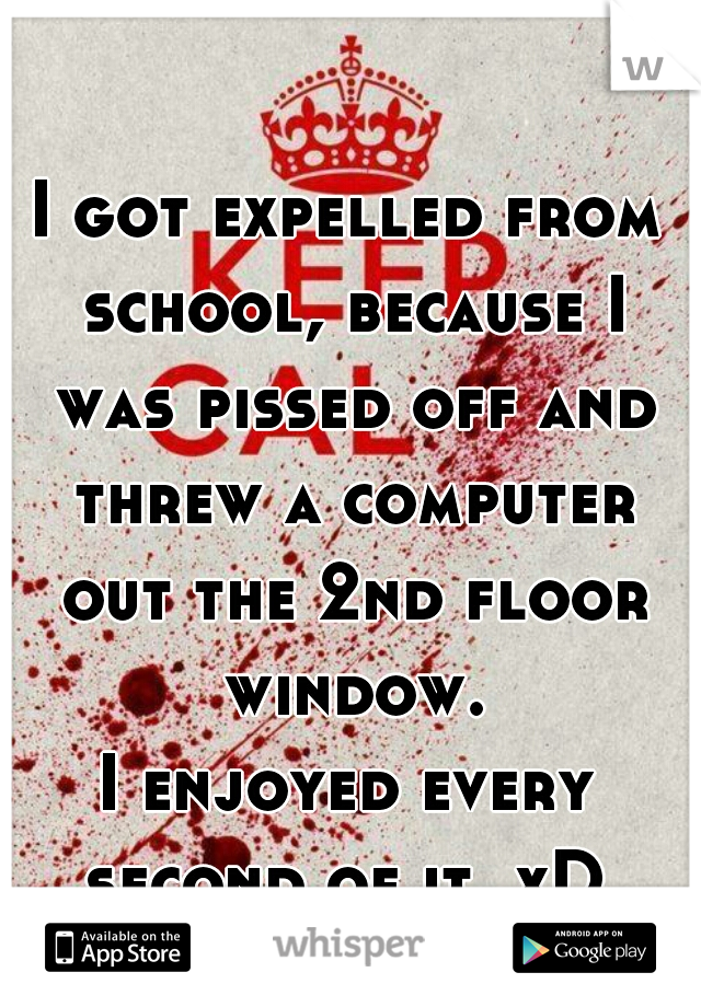 I got expelled from school, because I was pissed off and threw a computer out the 2nd floor window. I enjoyed every second of it. xD