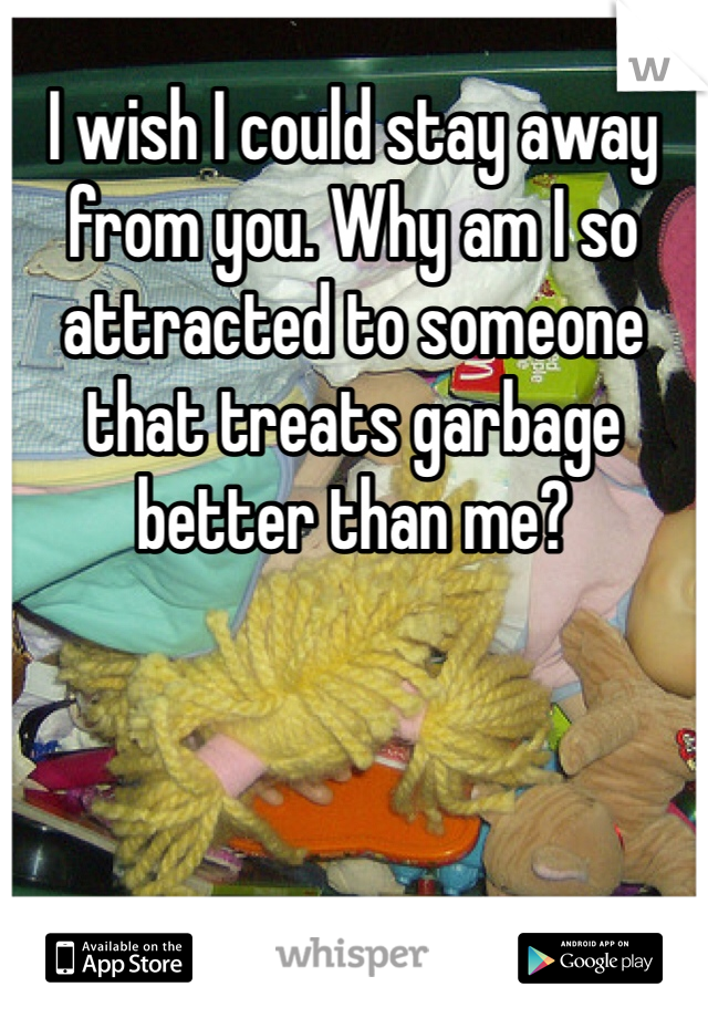 I wish I could stay away from you. Why am I so attracted to someone that treats garbage better than me?