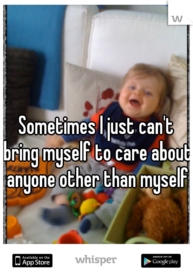 Sometimes I just can't bring myself to care about anyone other than myself