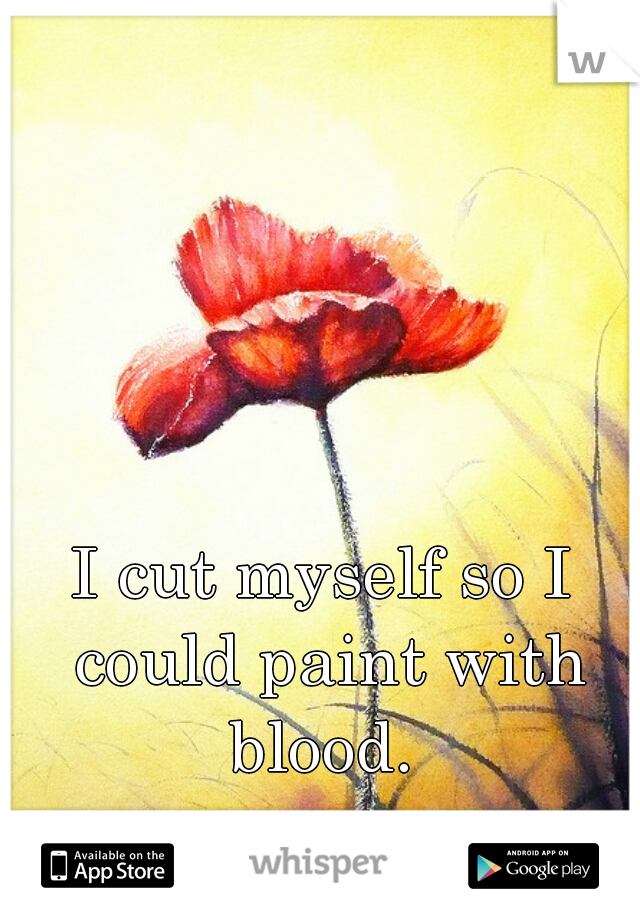 I cut myself so I could paint with blood.