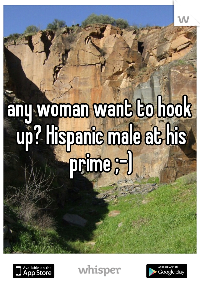 any woman want to hook up? Hispanic male at his prime ;-)
