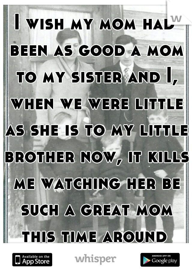 I wish my mom had been as good a mom to my sister and I, when we were little as she is to my little brother now, it kills me watching her be such a great mom this time around