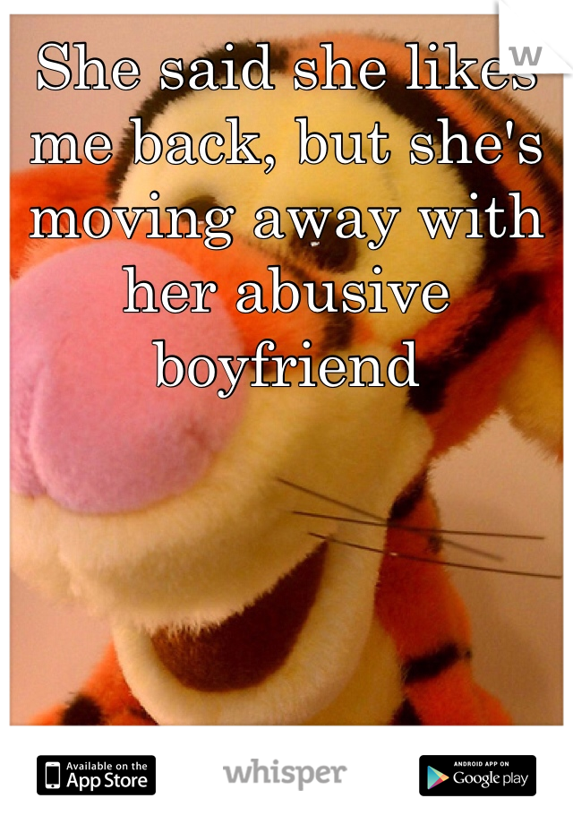 She said she likes me back, but she's moving away with her abusive boyfriend