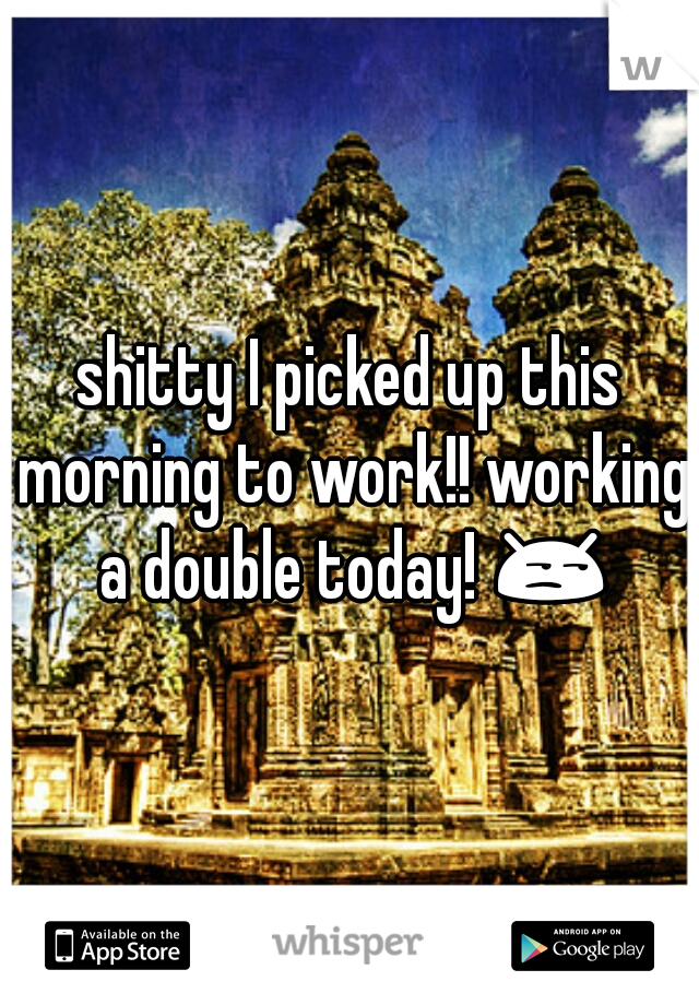 shitty I picked up this morning to work!! working a double today! 😒