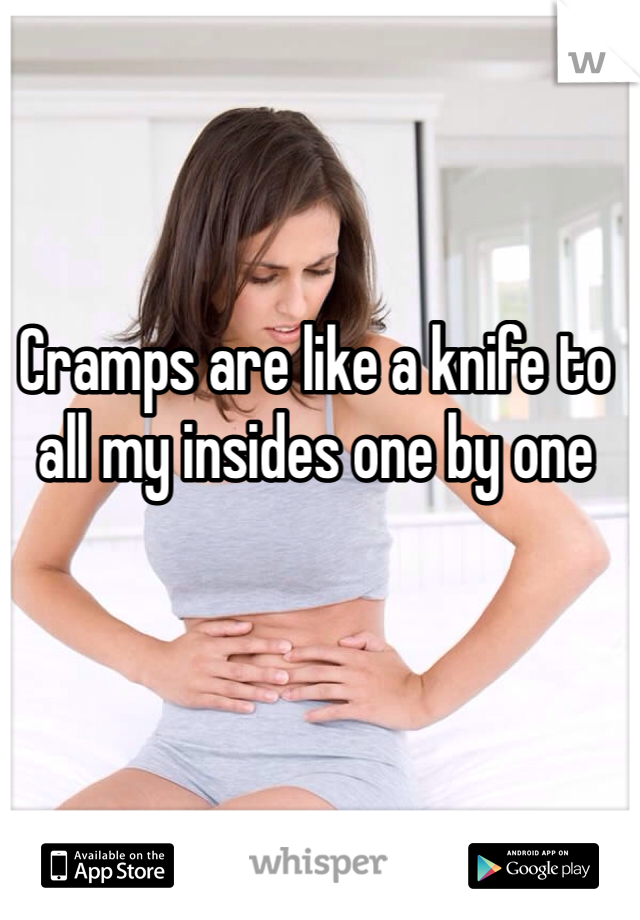 Cramps are like a knife to all my insides one by one