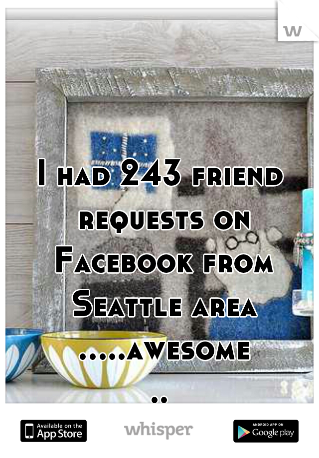 I had 243 friend requests on Facebook from Seattle area .....awesome...