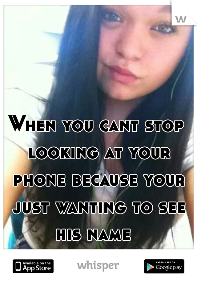 When you cant stop looking at your phone because your just wanting to see his name