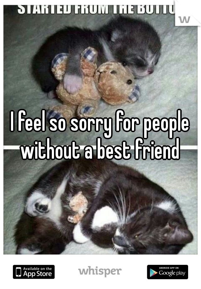 I feel so sorry for people without a best friend
