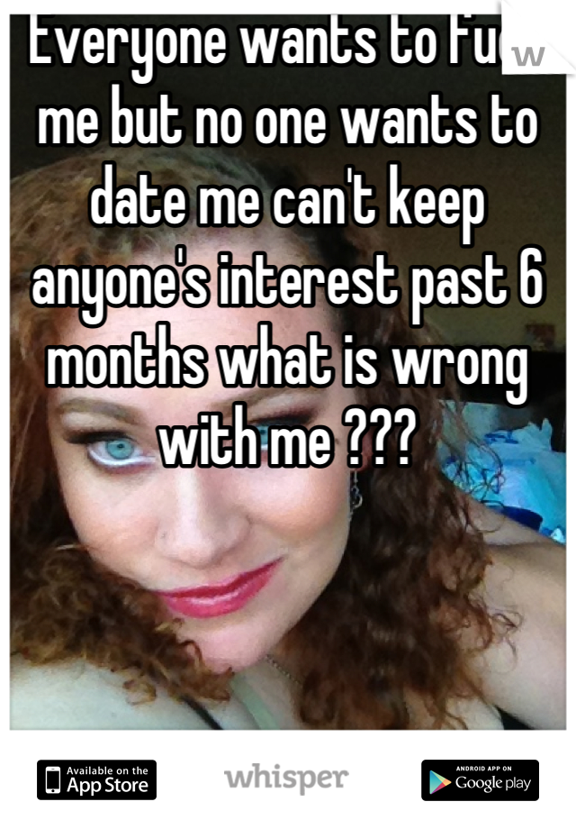 Everyone wants to fuck me but no one wants to date me can't keep anyone's interest past 6 months what is wrong with me ???