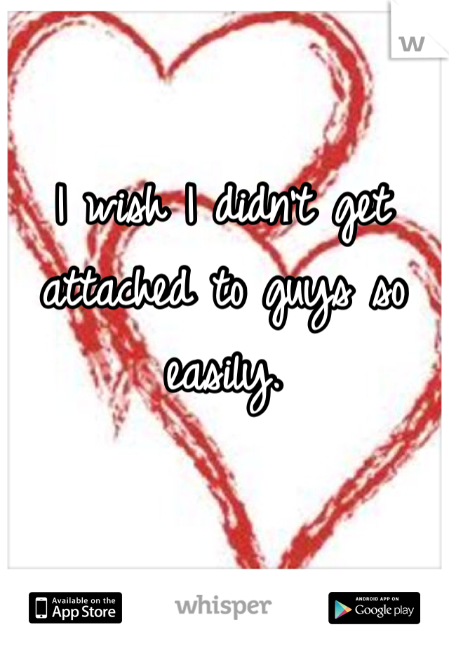 I wish I didn't get attached to guys so easily.