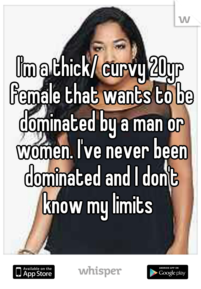 I'm a thick/ curvy 20yr female that wants to be dominated by a man or women. I've never been dominated and I don't know my limits