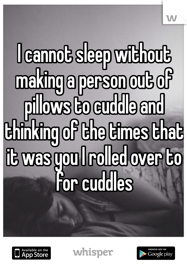 I cannot sleep without making a person out of pillows to cuddle and thinking of the times that it was you I rolled over to for cuddles