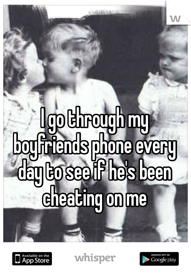 I go through my boyfriends phone every day to see if he's been cheating on me