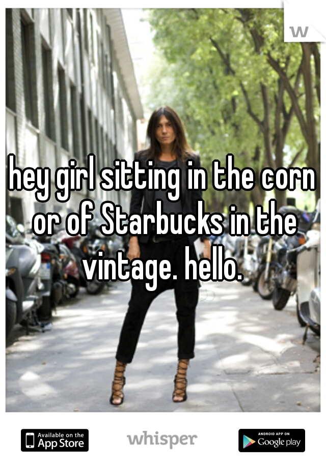 hey girl sitting in the corn or of Starbucks in the vintage. hello.