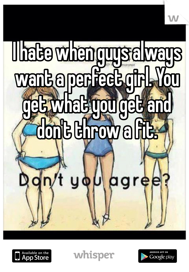I hate when guys always want a perfect girl. You get what you get and don't throw a fit.